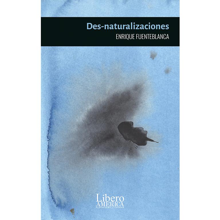 Des-naturalizaciones. Enrique Fuenteblanca. Editorial Liberoamérica